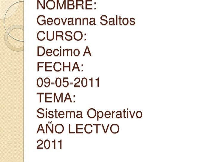 NOMBRE:Geovanna SaltosCURSO:Decimo AFECHA:09-05-2011TEMA:Sistema OperativoAÑO LECTVO2011<br />