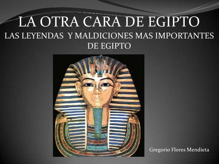 LA OTRA CARA DE EGIPTO<br />LAS LEYENDAS  Y MALDICIONES MAS IMPORTANTES<br />DE EGIPTO<br />Gregorio Flores Mendieta<br />