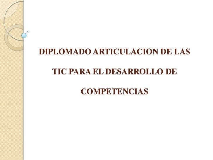 DIPLOMADO ARTICULACION DE LAS TIC PARA EL DESARROLLO DE COMPETENCIAS<br />