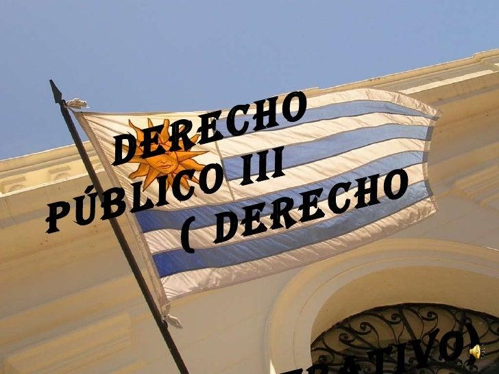 Derecho  Público III  ( Derecho  Administrativo )