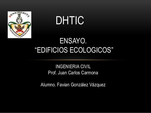 "DHTIC ENSAYO. ""EDIFICIOS ECOLOGICOS"" INGENIERIA CIVIL Prof. Juan Carlos Carmona Alumno. Favian González Vázquez"