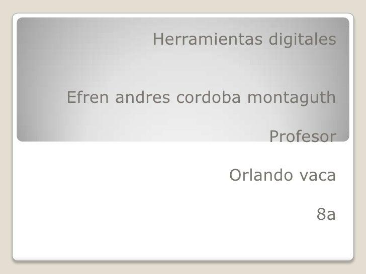 Herramientas digitales<br />Efrenandrescordobamontaguth<br />Profesor<br />Orlando vaca<br />8a<br />