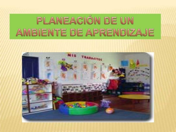 PLANEACIÓN DE UN  AMBIENTE DE APRENDIZAJE<br />
