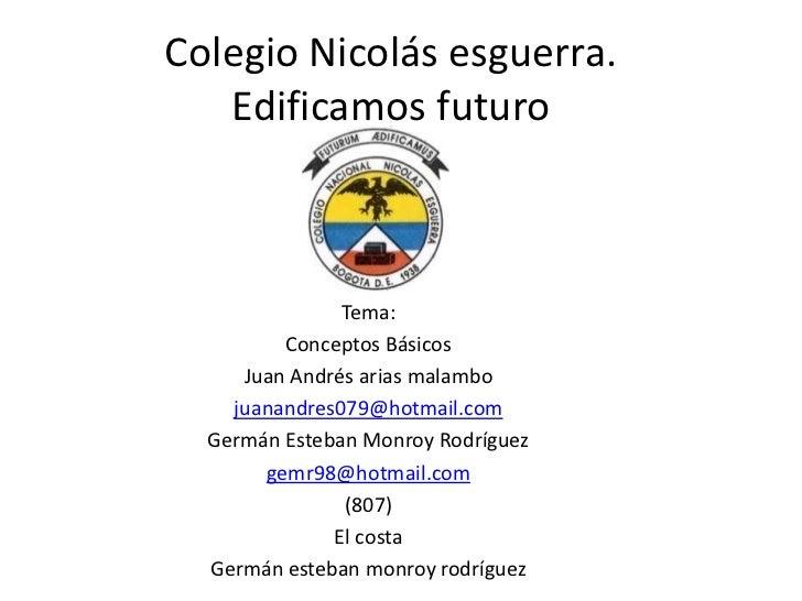 Colegio Nicolás esguerra.   Edificamos futuro               Tema:         Conceptos Básicos     Juan Andrés arias malambo ...