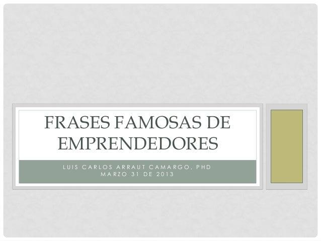FRASES FAMOSAS DE EMPRENDEDORES LUIS CARLOS ARRAUT CAMARGO, PHD          MARZO 31 DE 2013