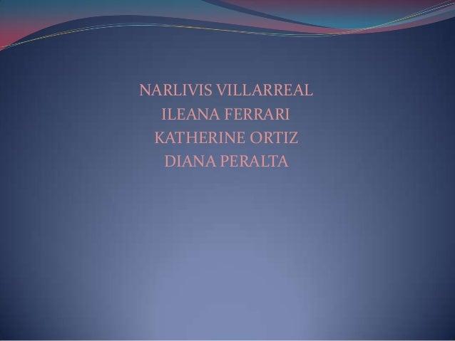 NARLIVIS VILLARREAL  ILEANA FERRARI KATHERINE ORTIZ  DIANA PERALTA