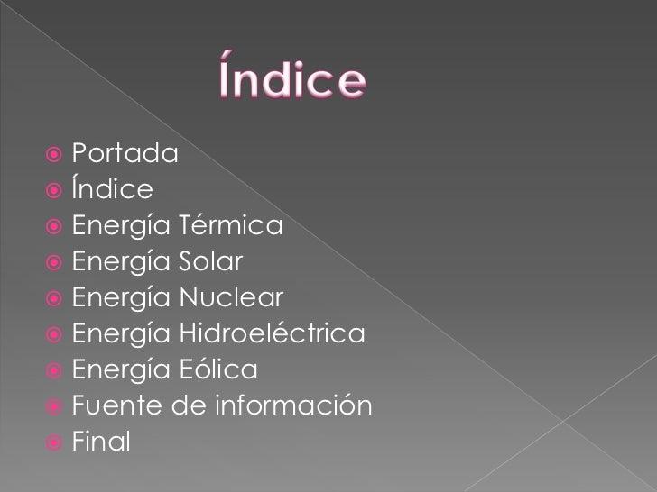  Portada Índice Energía Térmica Energía Solar Energía Nuclear Energía Hidroeléctrica Energía Eólica Fuente de info...