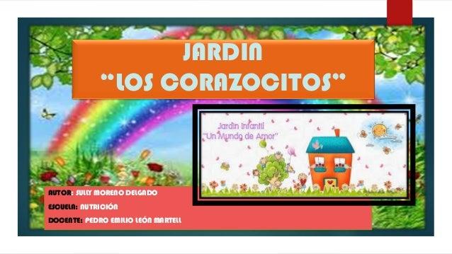 """JARDIN """"LOS CORAZOCITOS""""  AUTOR: SULLY MORENO DELGADO ESCUELA: NUTRICIÓN DOCENTE: PEDRO EMILIO LEÓN MARTELL"""