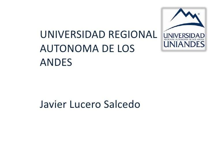 UNIVERSIDAD REGIONALAUTONOMA DE LOSANDESJavier Lucero Salcedo