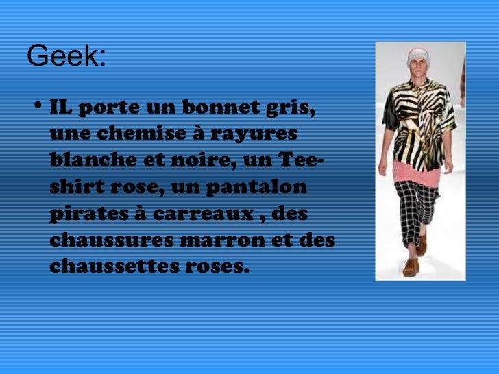 Geek:  <ul><li>IL porte un bonnet gris, une chemise à rayures blanche et noire, un Tee-shirt rose, un pantalon pirates à c...