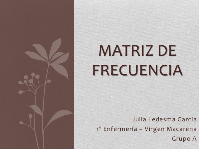Julia Ledesma García 1º Enfermería – Virgen Macarena Grupo A MATRIZ DE FRECUENCIA