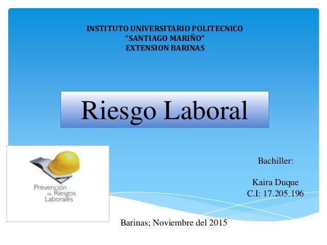 "INSTITUTO UNIVERSITARIO POLITECNICO ""SANTIAGO MARIÑO"" EXTENSION BARINAS Riesgo Laboral Bachiller: Kaira Duque C.I: 17.205...."