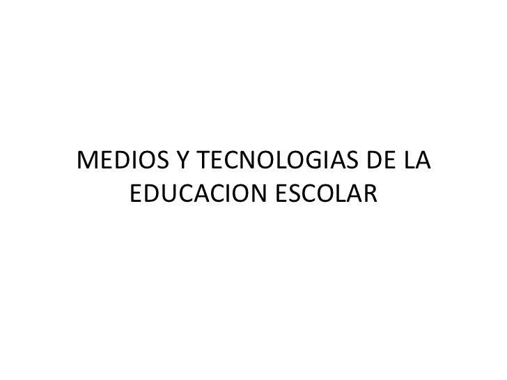 MEDIOS Y TECNOLOGIAS DE LA EDUCACION ESCOLAR <br />