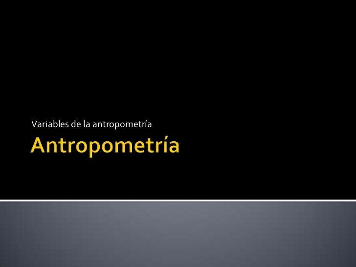 Antropometría <br />Variables de la antropometría<br />