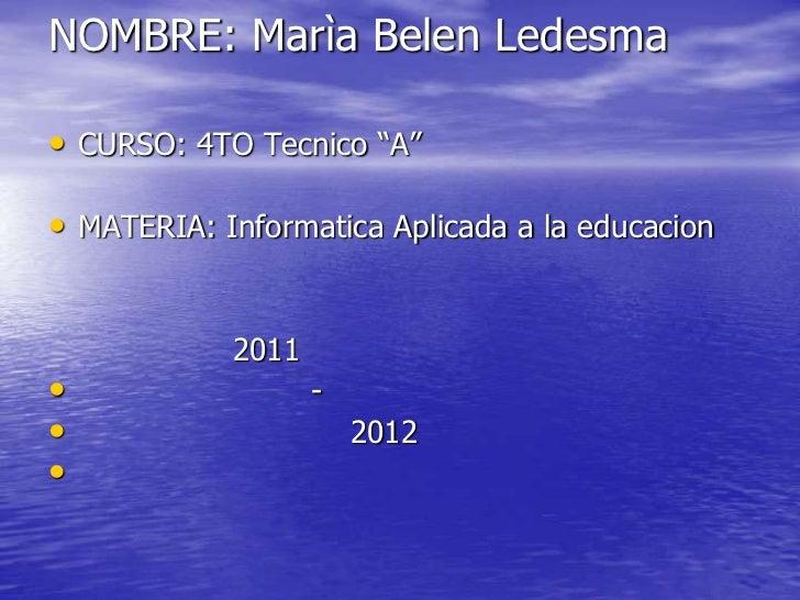 "NOMBRE: Marìa Belen Ledesma• CURSO: 4TO Tecnico ""A""• MATERIA: Informatica Aplicada a la educacion            2011•        ..."