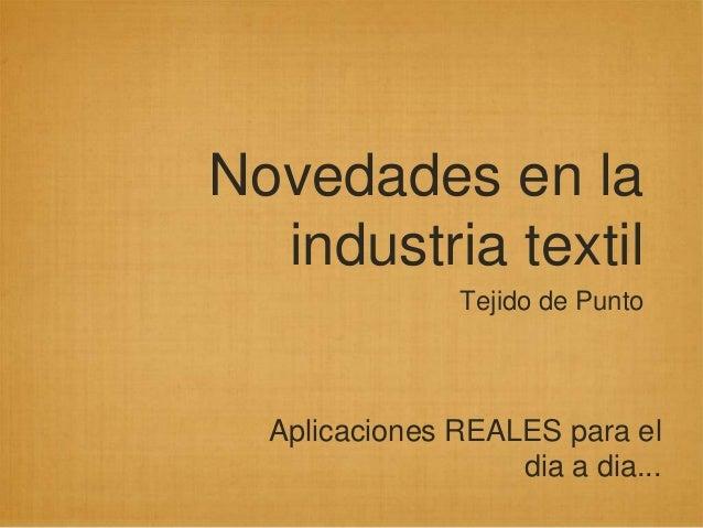 Novedades en la  industria textil                Tejido de Punto  Aplicaciones REALES para el                   dia a dia...