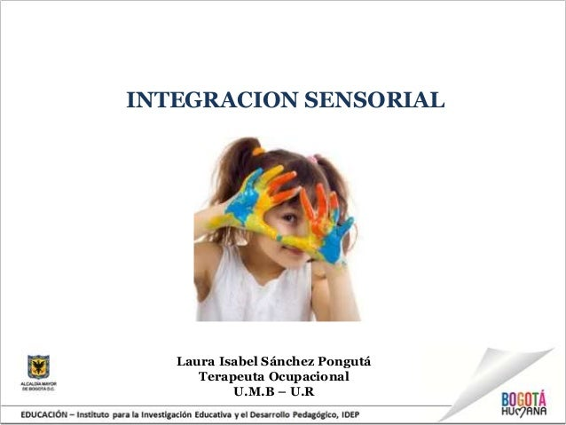 INTEGRACION SENSORIALLaura Isabel Sánchez PongutáTerapeuta OcupacionalU.M.B – U.R