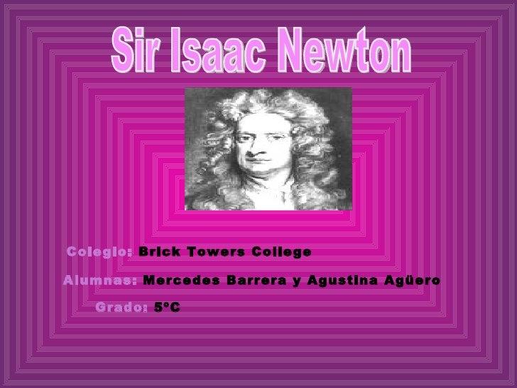 Sir Isaac Newton Colegio:   Brick Towers College  Alumnas:   Mercedes Barrera y Agustina Agüero Grado:  5ºC