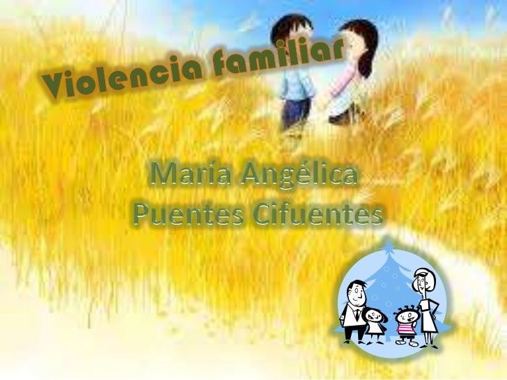 Violencia familiar<br />María Angélica <br />Puentes Cifuentes<br />