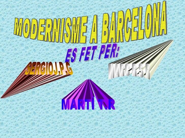 MODERNISME A BARCELONA ES FET PER:  MARC R.S.R SERGIOJ.P.G MARTÍ T.R