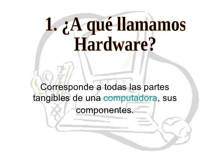 1. ¿A qué llamamos  Hardware? Corresponde a todas las partes tangibles de una computadora , sus componentes.
