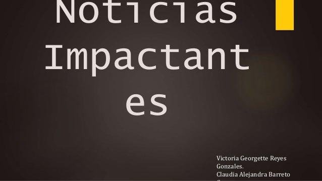 Noticias Impactant es Victoria Georgette Reyes Gonzales. Claudia Alejandra Barreto