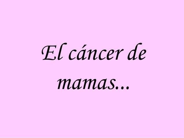 El cáncer de mamas...
