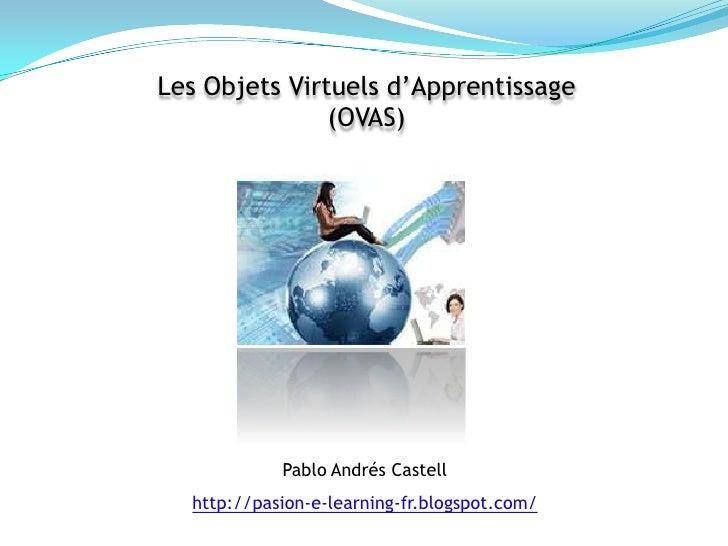 Les Objets Virtuels d'Apprentissage <br />(OVAS)<br />Pablo AndrésCastell<br />http://pasion-e-learning-fr.blogspot.com/<b...