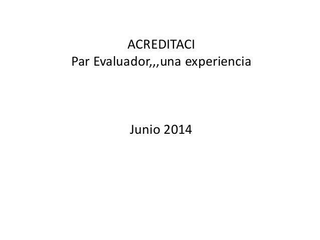 ACREDITACI Par Evaluador,,,una experiencia Junio 2014