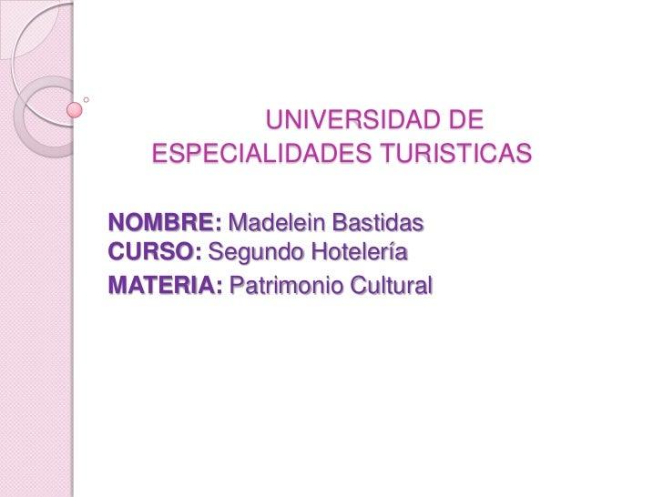 UNIVERSIDAD DE ESPECIALIDADES TURISTICAS<br />NOMBRE: Madelein BastidasCURSO: Segundo Hotelería<br />MATERIA: Patrimonio C...