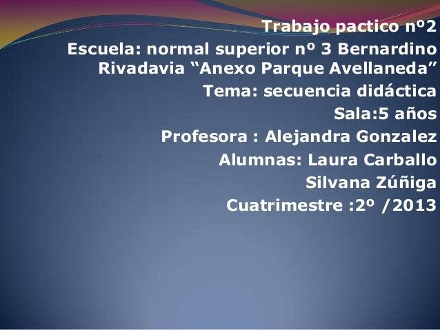 "Trabajo pactico nº2 Escuela: normal superior nº 3 Bernardino Rivadavia ""Anexo Parque Avellaneda"" Tema: secuencia didáctica..."