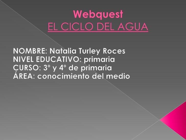 WebquestEL CICLO DEL AGUA<br />NOMBRE: Natalia Turley Roces<br />NIVEL EDUCATIVO: primaria<br />CURSO: 3º y 4º de primaria...