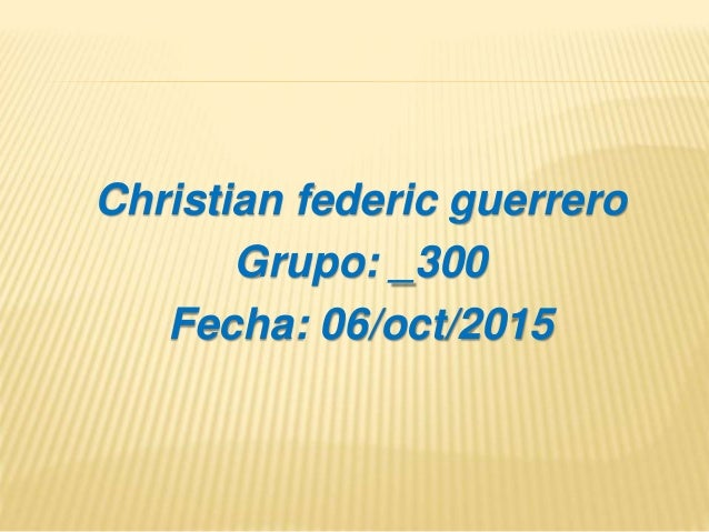 Christian federic guerrero Grupo: _300 Fecha: 06/oct/2015