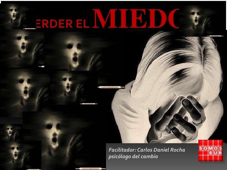 PERDER EL MIEDO…<br />Facilitador: Carlos Daniel Rocha  psicólogo del cambio<br />