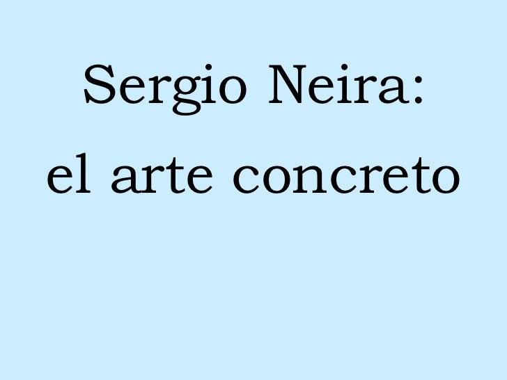 <ul><li>Sergio Neira: </li></ul><ul><li>el arte concreto </li></ul>