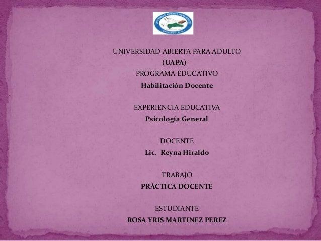 UNIVERSIDAD ABIERTA PARA ADULTO (UAPA) PROGRAMA EDUCATIVO Habilitación Docente EXPERIENCIA EDUCATIVA Psicología General DO...