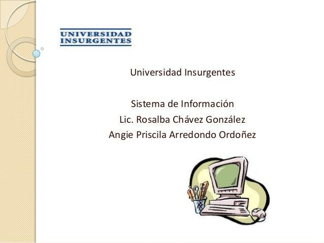 Universidad Insurgentes     Sistema de Información  Lic. Rosalba Chávez GonzálezAngie Priscila Arredondo Ordoñez