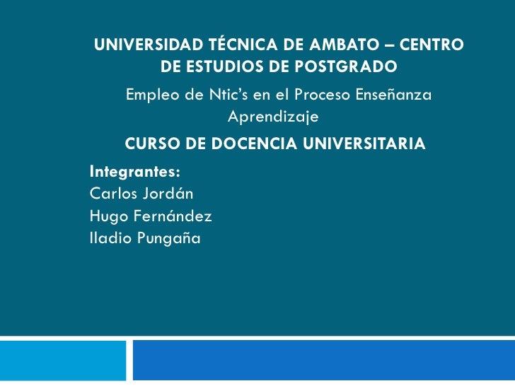 UNIVERSIDAD TÉCNICA DE AMBATO – CENTRO           DE ESTUDIOS DE POSTGRADO      Empleo de Ntic's en el Proceso Enseñanza   ...