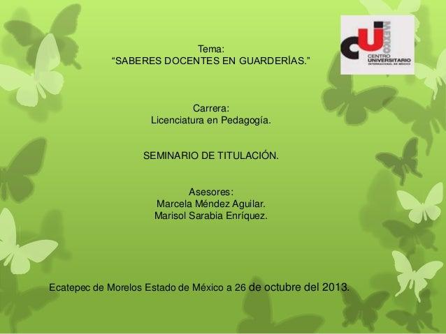 "Tema: ""SABERES DOCENTES EN GUARDERÍAS.""  Carrera: Licenciatura en Pedagogía.  SEMINARIO DE TITULACIÓN.  Asesores: Marcela ..."
