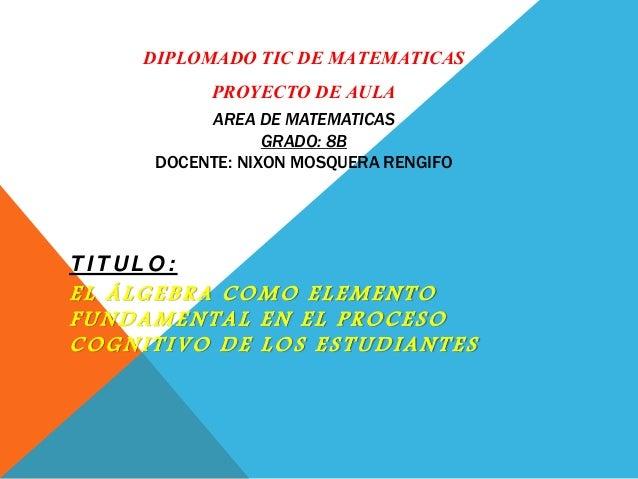 DIPLOMADO TIC DE MATEMATICAS PROYECTO DE AULA AREA DE MATEMATICAS GRADO: 8B DOCENTE: NIXON MOSQUERA RENGIFO T I T U L O : ...