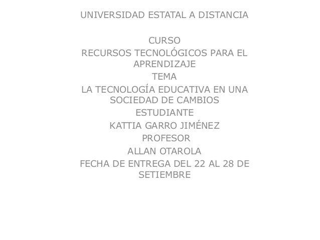 UNIVERSIDAD ESTATAL A DISTANCIA CURSO RECURSOS TECNOLÓGICOS PARA EL APRENDIZAJE TEMA LA TECNOLOGÍA EDUCATIVA EN UNA SOCIED...
