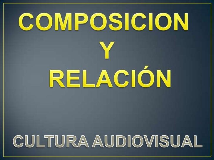 COMPOSICION <br />Y<br /> RELACIÓN<br />CULTURA AUDIOVISUAL<br />