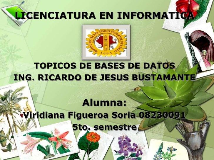 LICENCIATURA EN INFORMATICA<br />TOPICOS DE BASES DE DATOS<br />ING. RICARDO DE JESUS BUSTAMANTE<br />Alumna:<br />Viridia...