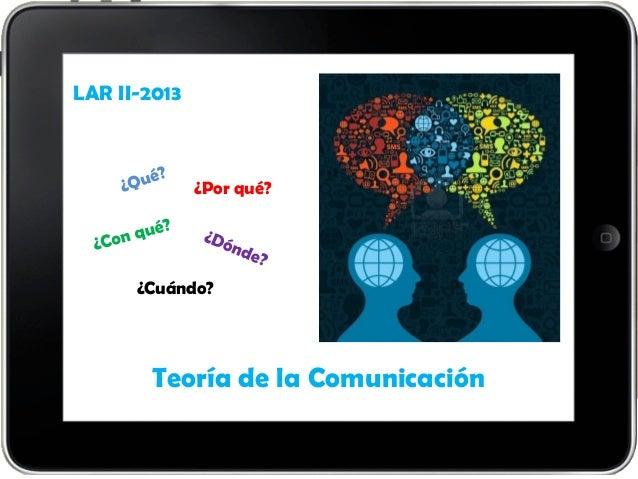 Teoría de la Comunicación LAR II-2013 ¿Por qué? ¿Cuándo?