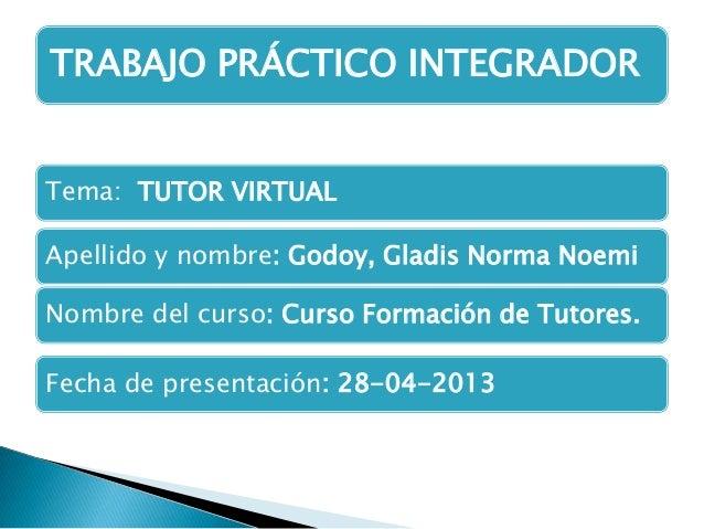 Tema: TUTOR VIRTUALApellido y nombre: Godoy, Gladis Norma NoemiNombre del curso: Curso Formación de Tutores.Fecha de prese...