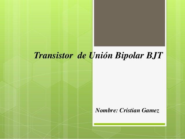 Transistor de Unión Bipolar BJT Nombre: Cristian Gamez