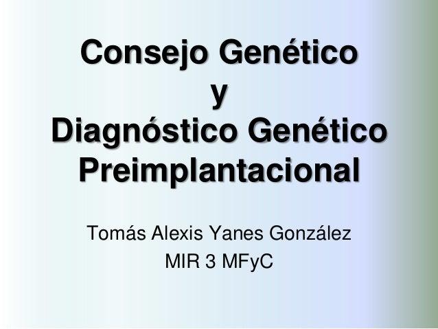 Consejo Genético y Diagnóstico Genético Preimplantacional Tomás Alexis Yanes González MIR 3 MFyC