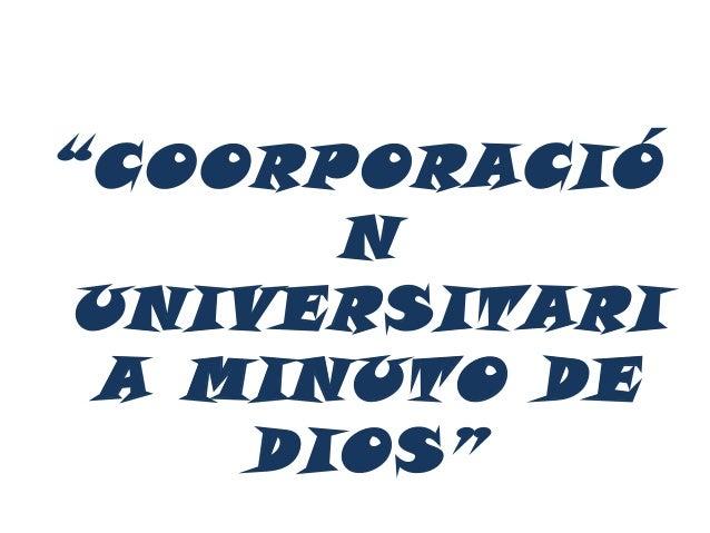 """""""COORPORACIÓ       N UNIVERSITARI A MINUTO DE     DIOS"""""""