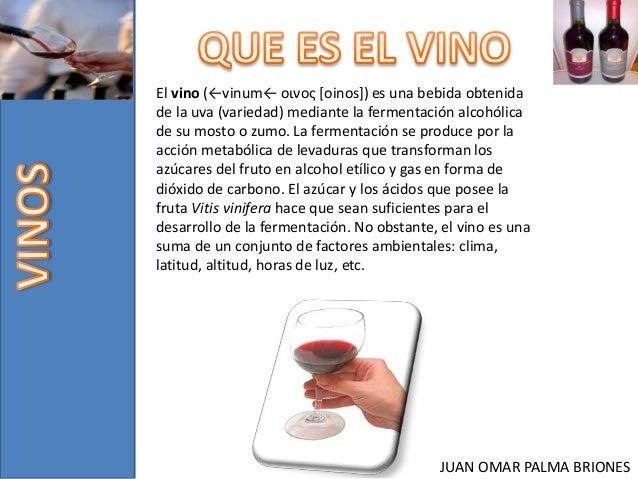 JUAN OMAR PALMA BRIONES El vino (←vinum← οινος [oinos]) es una bebida obtenida de la uva (variedad) mediante la fermentaci...