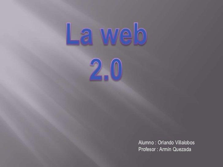 La web 2.0<br />Alumno : Orlando Villalobos<br />Profesor : ArmínQuezada<br />
